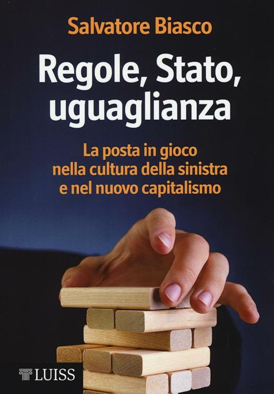 Regole, Stato, uguaglianza. La posta in gioco nella cultura della sinistra e nel nuovo capitalismo - Salvatore Biasco - copertina