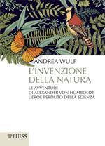 L' invenzione della natura. Le avventure di Alexander Von Humboldt, l'eroe perduto della scienza