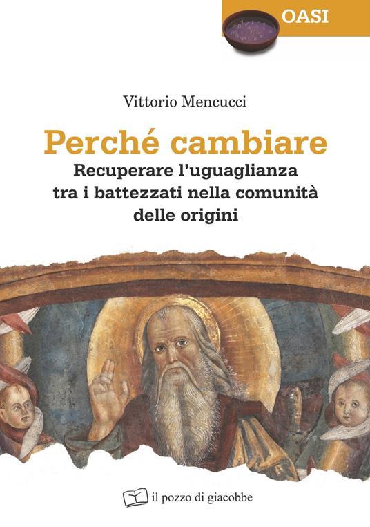 Perché cambiare. Recuperare l'uguaglianza tra i battezzati nella comunità delle origini - Vittorio Mencucci - copertina