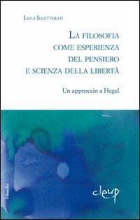La filosofia come esperienza dal pensiero e scienza della libertà. Un approccio a Hegel - Luca Illetterati - copertina
