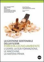 La gestione sostenibile della filiera foresta-legno-ambiente. L'uomo, la sua formazione, le macchine, la materia prima