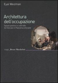 Architettura dell'occupazione. Spazio politico e controllo territoriale in Palestina e Israele - Eyal Weizman - copertina