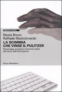 La scimmia che vinse il Pulitzer. Personaggi, avventure e (buone) notizie sul futuro dell'informazione - Nicola Bruno,Raffaele Mastrolonardo - copertina