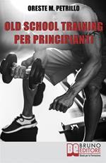Old school training per principianti. Come diventare più grossi e forti nella metà del tempo delle nuove metodologie di body building