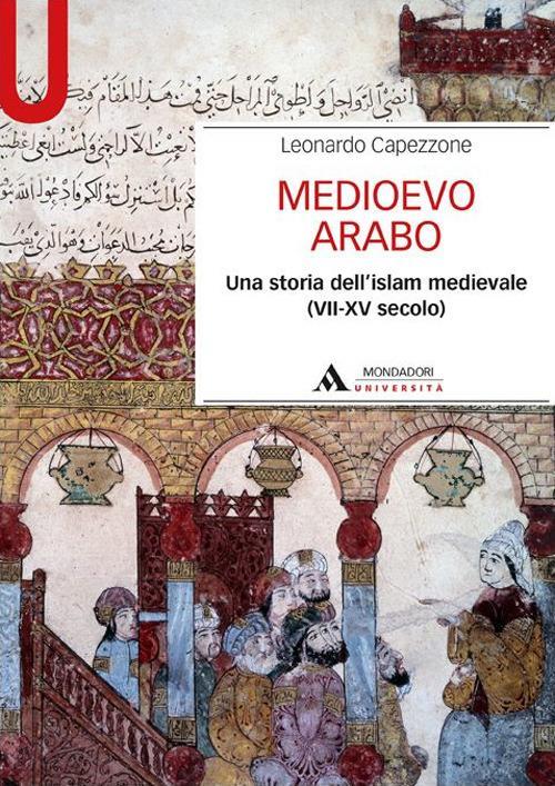 Medioevo arabo. Una storia dell'Islam medievale (VII-XV secolo) - Leonardo Capezzone - copertina