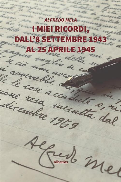 I miei ricordi, dall'8 settembre 1943 al 25 aprile 1945 - Alfredo Mela - ebook