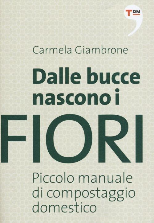 Dalle bucce nascono i fiori. Piccolo manuale di compostaggio domestico - Carmela Giambrone - copertina