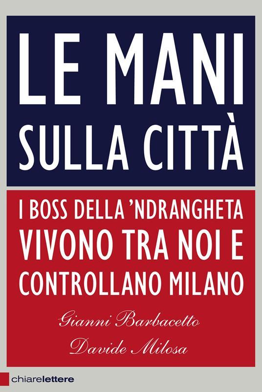 Le mani sulla città. I boss della 'ndrangheta vivono tra noi e controllano Milano - Gianni Barbacetto,Davide Milosa - copertina