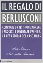 Il regalo di Berlusconi. Comprare un testimone, vincere i processi e diventare premier. La vera storia del caso Mills