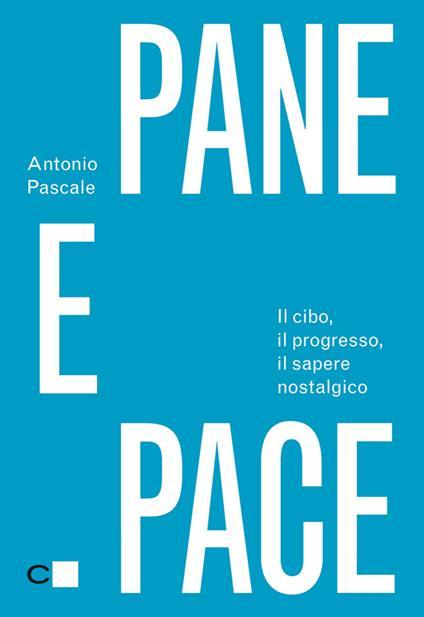 Pane e pace. Il cibo, il progresso, il sapere nostalgico - Antonio Pascale - ebook