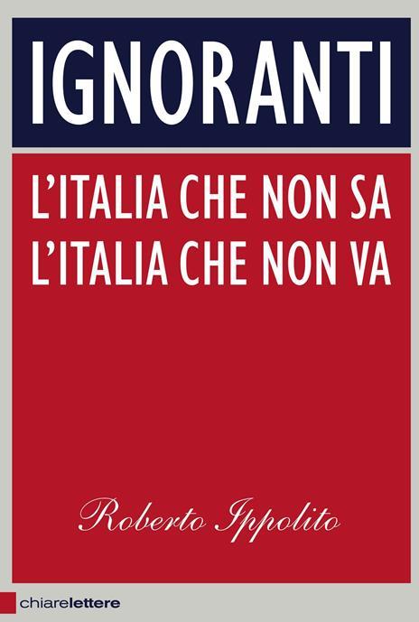 Ignoranti. L'Italia che non sa l'Italia che non va - Roberto Ippolito - copertina
