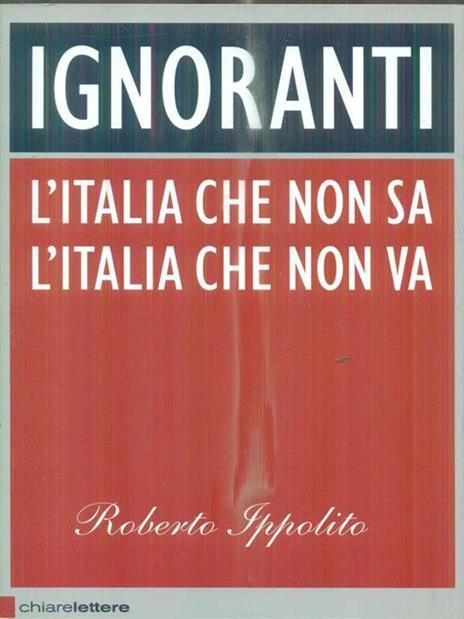 Ignoranti. L'Italia che non sa l'Italia che non va - Roberto Ippolito - 3