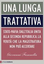 Una lunga trattativa. Stato-mafia. Dall'Italia unita alla Seconda Repubblica. La verità che la magistratura non può accertare