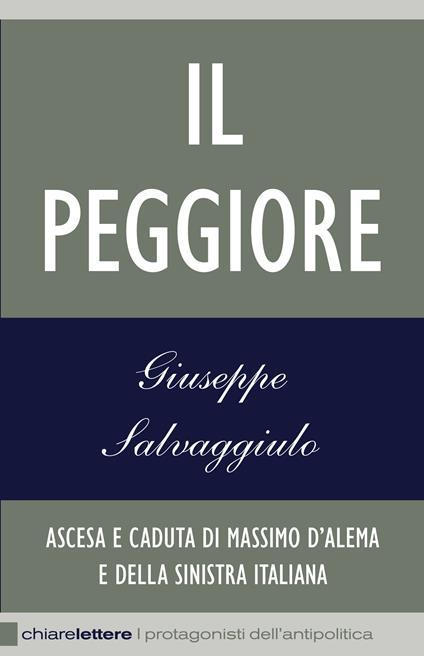 Il peggiore. Ascesa e caduta di Massimo D'Alema e della sinistra italiana - Giuseppe Salvaggiulo - ebook