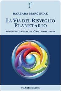 La via del risveglio planetario. Saggezza pleiadiana per l'evoluzione umana - Barbara Marciniak - copertina