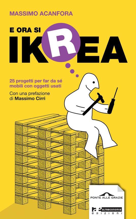 E ora si Ikrea. 25 progetti per far da sé mobili con oggetti usati. Ediz. illustrata - Massimo Acanfora - copertina