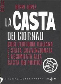 La casta dei giornali. Così l'editoria italiana è stata sovvenzionata e assimilata alla casta dei politici - Beppe Lopez - copertina