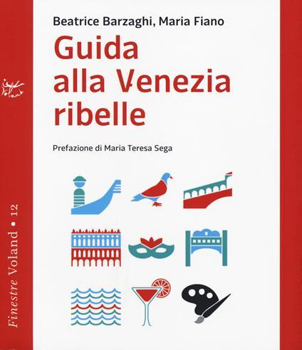 Guida alla Venezia ribelle - Beatrice Barzaghi,Maria Fiano - copertina