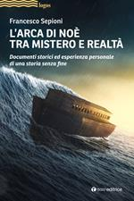 L' Arca di Noè tra mistero e realtà. Documenti storici ed esperienza personale di una storia senza fine