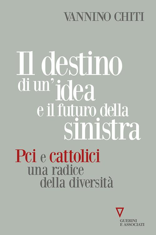 Il destino di un'idea e il futuro della sinistra. PCI e cattolici una radice della diversità - Vannino Chiti - copertina
