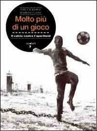 Molto più di un gioco. Il calcio contro l'apartheid - Chuck Korr,Marvin Close - copertina