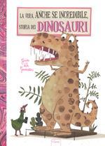 La vera, anche se incredibile, storia dei dinosauri. Ediz. a colori