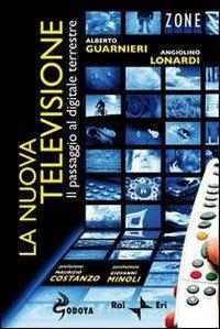 La nuova televisione. Il passaggio al digitale terrestre - Alberto Guarnieri,Angiolino Lonardi - 2