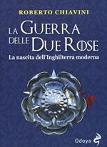 La guerra delle Due Rose. La nascita dell'Inghilterra moderna