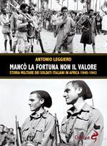 Mancò la fortuna non il valore. Storia militare dei soldati italiani in Africa 1940-1943