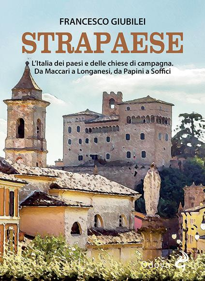 Strapaese. L'Italia dei paesi e delle chiese di campagna. Da Maccari a Longanesi, da Papini a Soffici - Francesco Giubilei - copertina