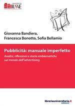 Pubblicità: manuale imperfetto. Analisi, riflessioni e storie emblematiche sul mondo dell'advertising