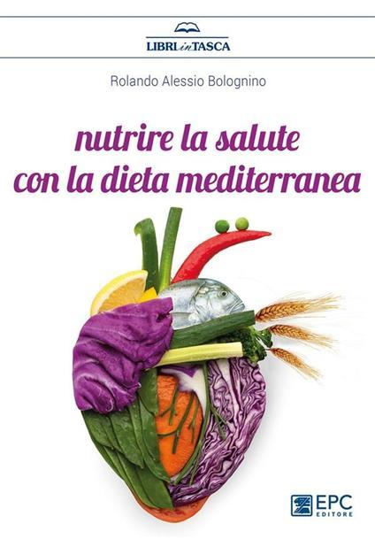 Nutrire la salute con la dieta mediterranea - Rolando Alessio Bolognino - ebook