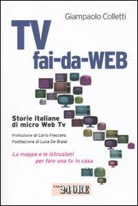 Tv fai-da-Web. Storie italiane di micro Web Tv. La mappa e le istruzioni per fare una tv in casa - Giampaolo Colletti - copertina
