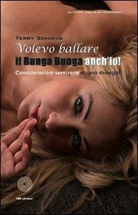 Volevo ballare il bunga bunga anch'io! Considerazioni semiserie di una showgirl - Terry Schiavo - copertina