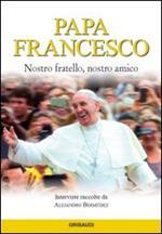 Papa Francesco. Nostro fratello, nostro amico