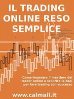 Il trading online reso semplice. Come imparare il mestiere del trader online e scoprire le basi per fare trading con successo