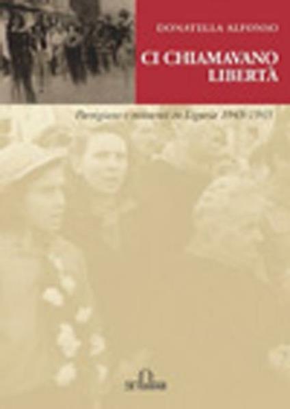 Ci chiamavano libertà. Partigiane e resistenti in Liguria 1943-1945 - Donatella Alfonso - copertina