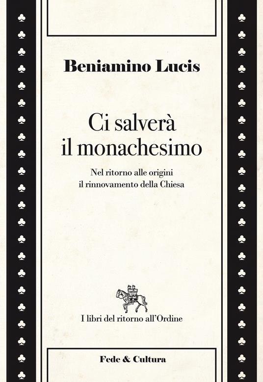 Ci salverà il monachesimo. Nel ritorno alle origini il rinnovamento della Chiesa - Beniamino Lucis - copertina