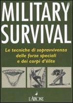 Military survival. Le tecniche di sopravvivenza delle forze speciali e dei corpi d'élite