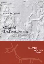 Gilgames. Il re, l'uomo, lo scriba. Ediz. ampliata