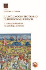 Il linguaggio esoterico di Hieronymus Bosch. Il trittico delle delizie tra iconologia e mistero