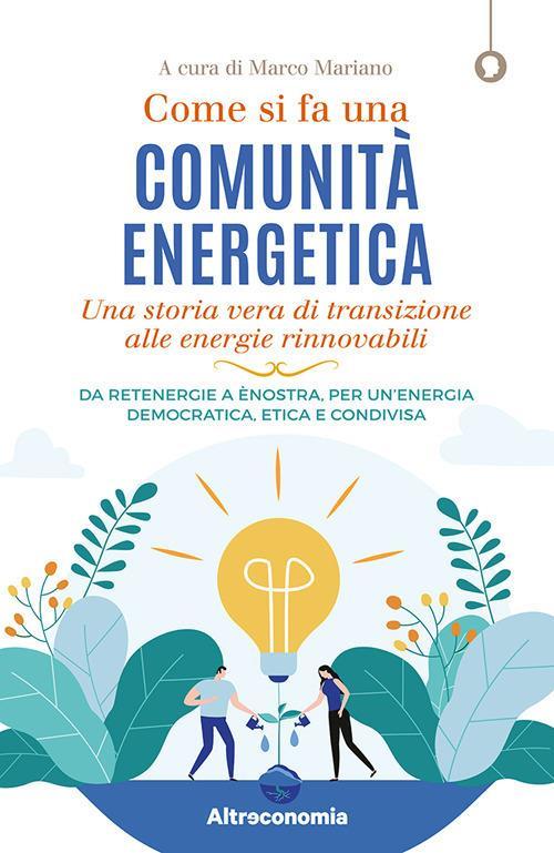Come si fa una comunità energetica. Una storia vera di transizione alle energie rinnovabili. Da Retenergie a ènostra, per un'energia democratica, etica e condivisa - copertina