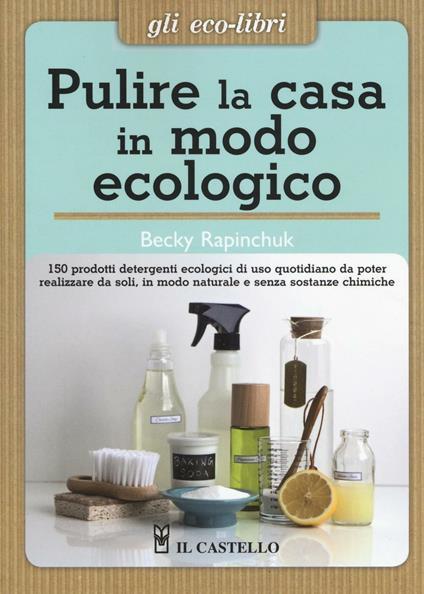 Pulire la casa in modo ecologico. 150 prodotti detergenti ecologici di uso quotidiano da poter realizzare da soli, in modo naturale e senza sostanze chimiche - Becky Rapinchuck - copertina