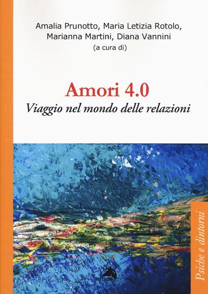 Amori 4.0. Viaggio nel mondo delle relazioni - Amalia Prunotto,Maria Letizia Rotolo,Marianna Martini - copertina