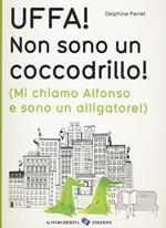 Uffa! Non sono un coccodrillo! (Mi chiamo Alfonso e sono un alligatore). Ediz. illustrata