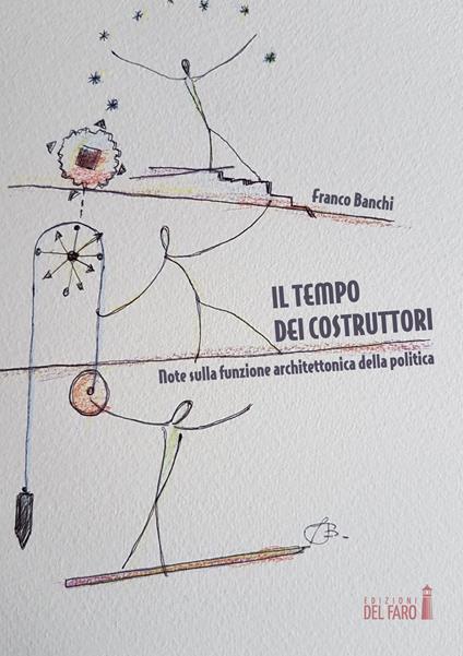 Il tempo dei costruttori. Note sulla funzione architettonica della politica - Franco Banchi - copertina