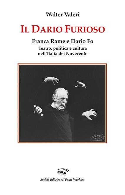 Il Dario furioso. Franca Rame e Dario Fo. Teatro, politica e cultura nell'Italia del Novecento - Walter Valeri - copertina