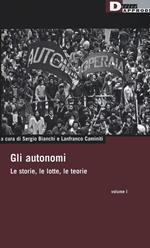 Gli autonomi. Le storie, le lotte, le teorie. Vol. 1
