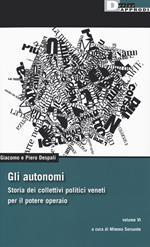 Gli autonomi. Storia dei collettivi politici veneti per il potere operaio. Vol. 6
