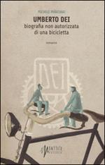 Umberto Dei. Biografia non autorizzata di una bicicletta